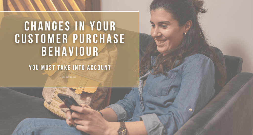 Changes in your customer purchase behaviour you must take into account