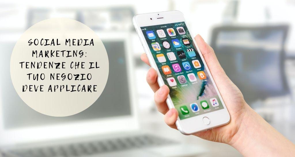 Social Media Marketing: tendenze che il tuo negozio deve applicare